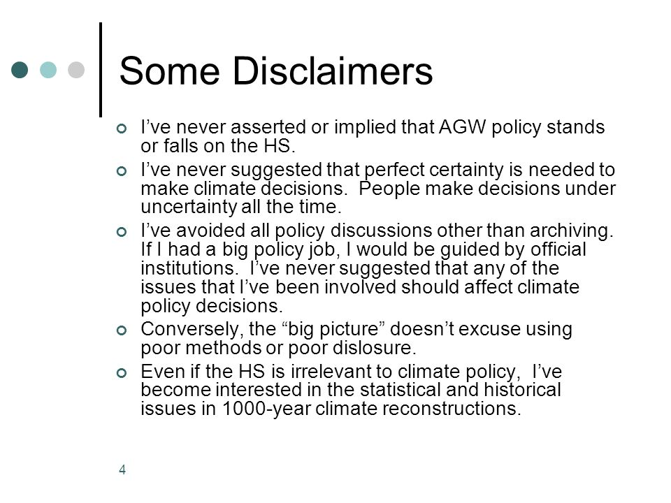 4 Some Disclaimers Ive never asserted or implied that AGW policy stands or falls on the HS. Ive never suggested that perfect certainty is needed to ma