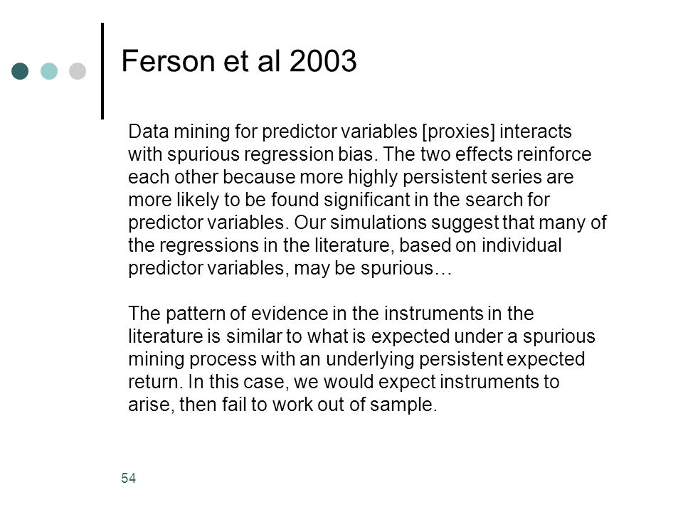 54 Ferson et al 2003 Data mining for predictor variables [proxies] interacts with spurious regression bias. The two effects reinforce each other becau