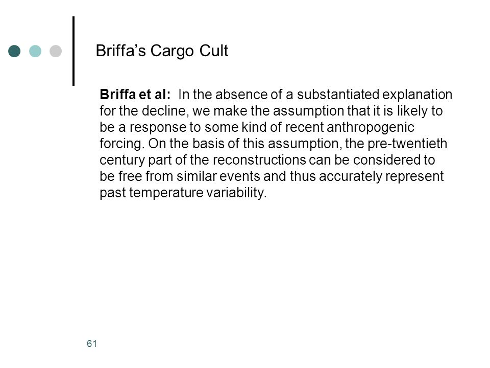 61 Briffas Cargo Cult Briffa et al: In the absence of a substantiated explanation for the decline, we make the assumption that it is likely to be a re