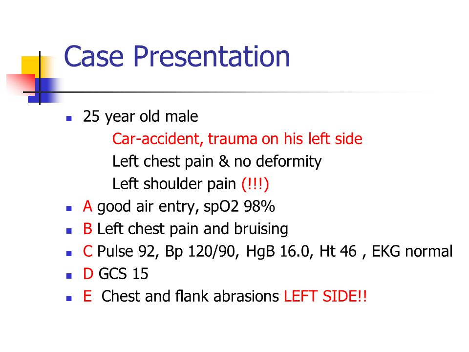 Case Presentation 25 year old male Car-accident, trauma on his left side Left chest pain & no deformity Left shoulder pain (!!!) A good air entry B Rt