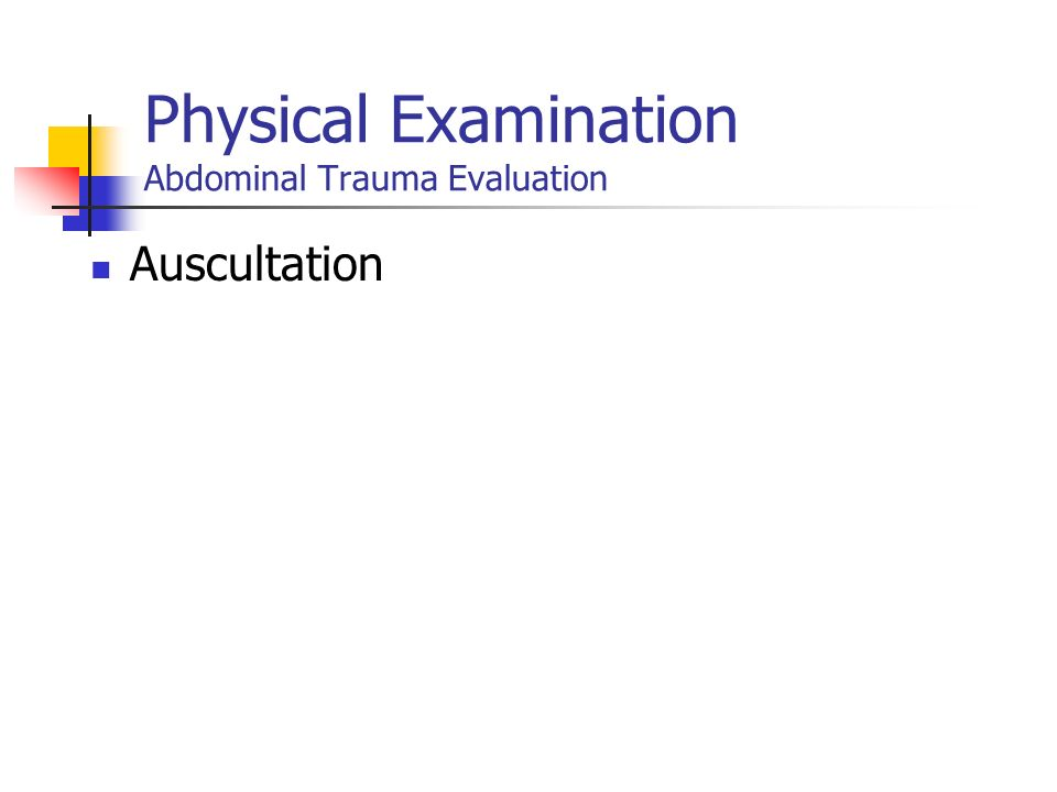 Diagnostic Methods Abdominal Trauma Physical examination Bruises, abrasion over the abdomen Abdominal pain or tenderness Absent bowel sounds Unexplain