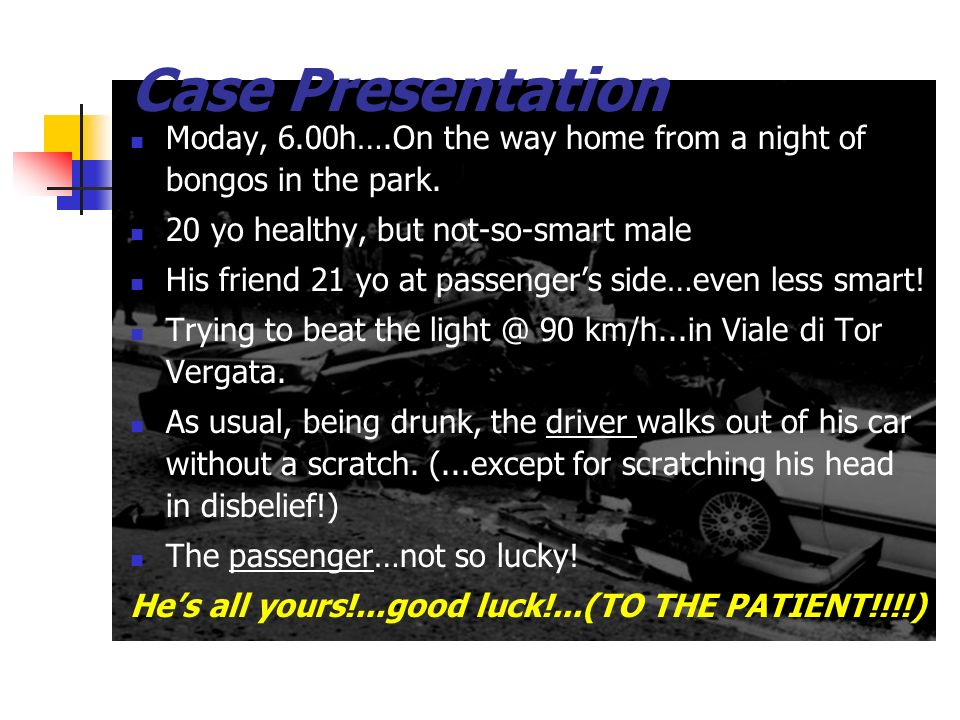Case Presentation Monday, 6.00h….On the way home from a night of bongos in the park. 20 yo healthy, but not-so-smart male His friend 21 yo at passenge