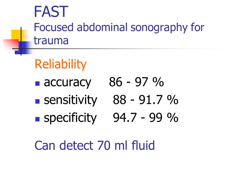 FAST Focused abdominal sonography for trauma To identify if the abdomen is the source of haemorrhage in unstable trauma patients ? - FLUID To evaluate