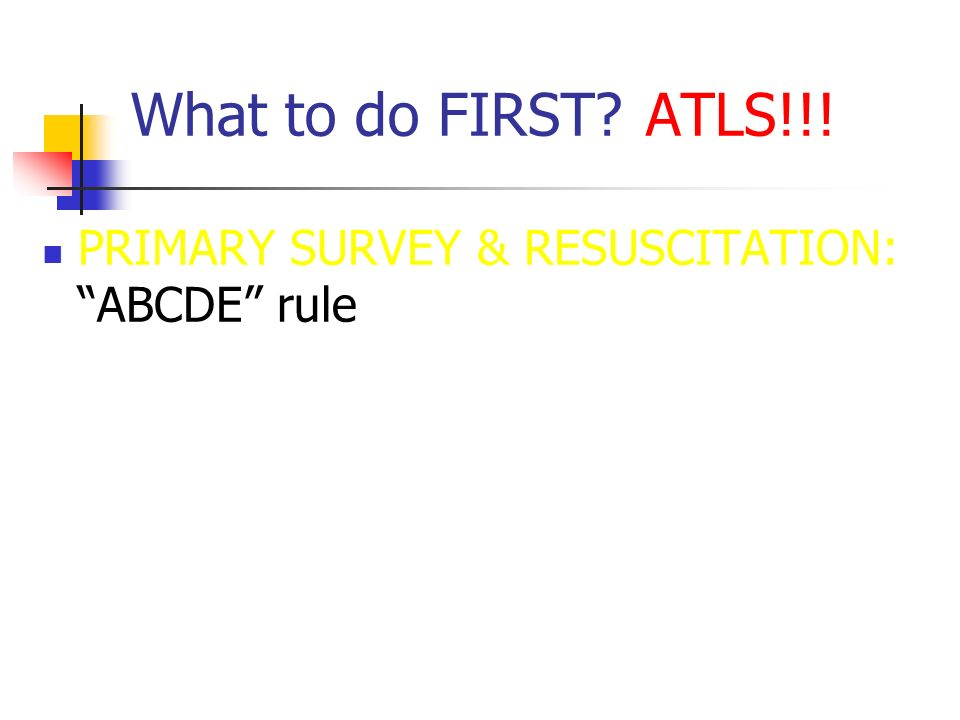 What to do FIRST? ATLS!!!