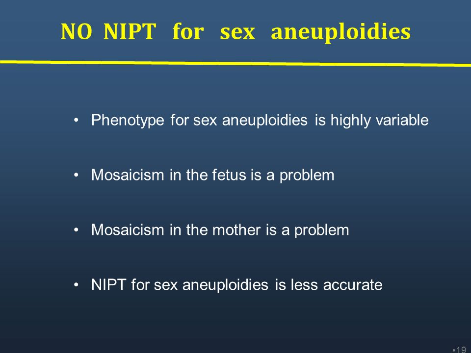 NO NIPT for sex aneuploidies 19 Phenotype for sex aneuploidies is highly variable Mosaicism in the fetus is a problem Mosaicism in the mother is a pro