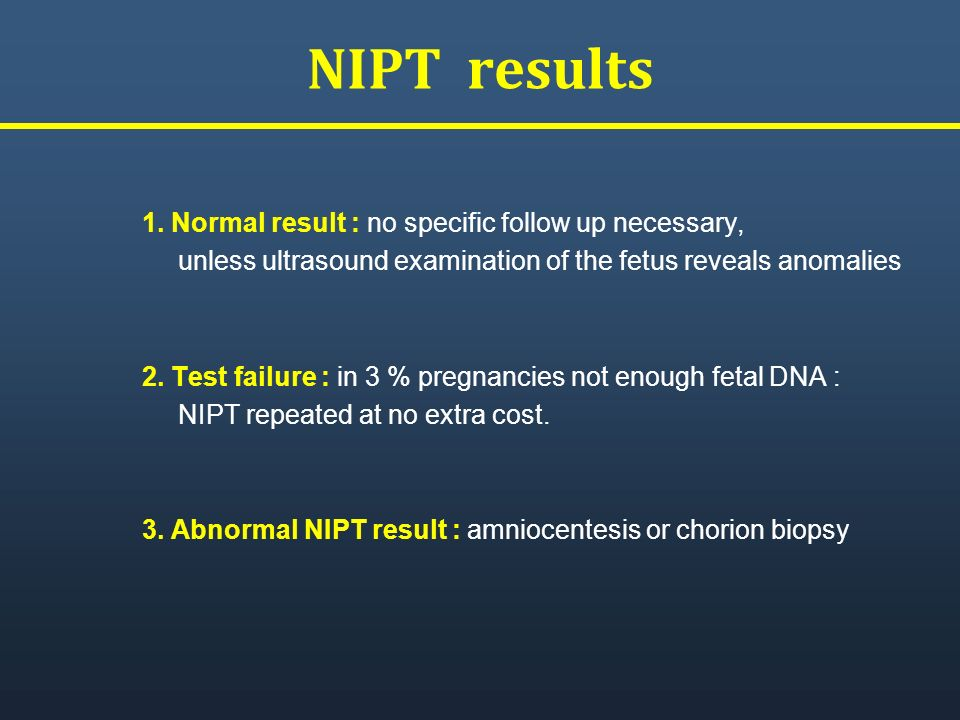 NIPT results 1. Normal result : no specific follow up necessary, unless ultrasound examination of the fetus reveals anomalies 2. Test failure : in 3 %