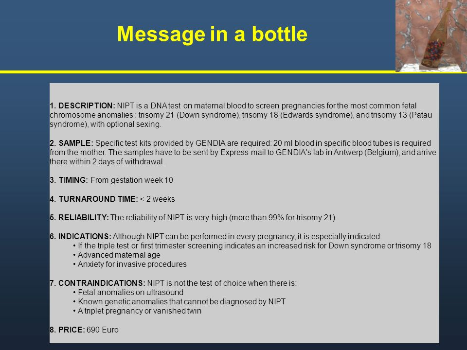 Message in a bottle 1. DESCRIPTION: NIPT is a DNA test on maternal blood to screen pregnancies for the most common fetal chromosome anomalies : trisom