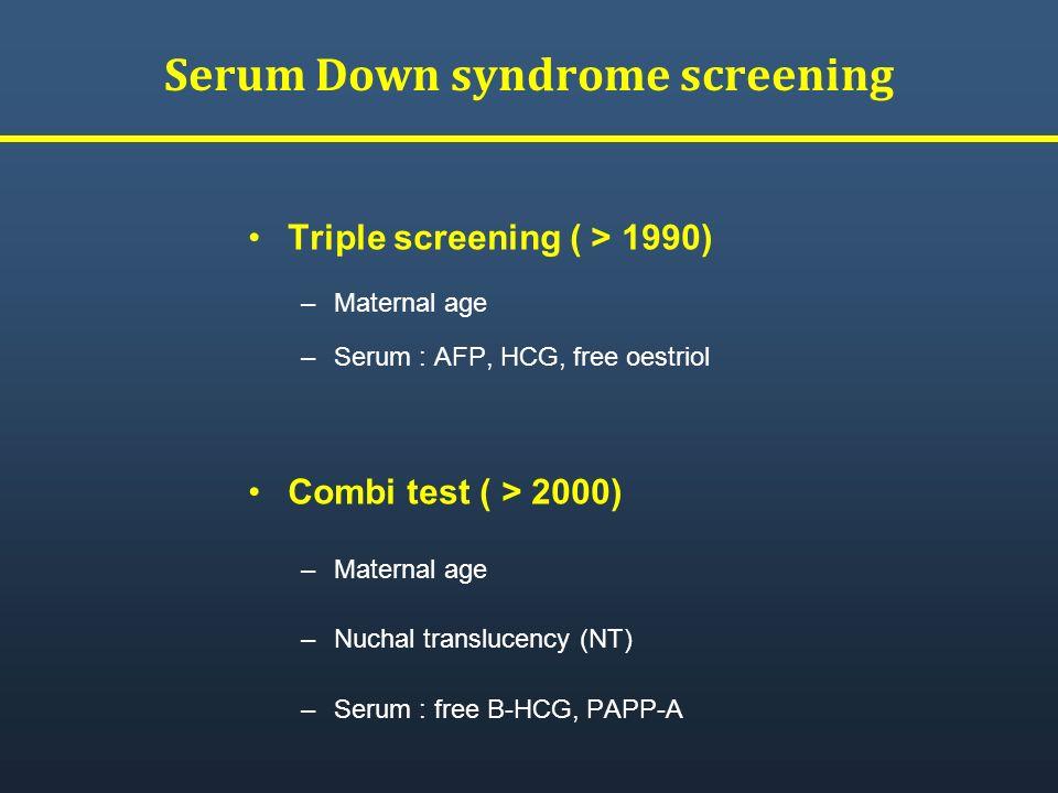 Serum Down syndrome screening Triple screening ( > 1990) –Maternal age –Serum : AFP, HCG, free oestriol Combi test ( > 2000) –Maternal age –Nuchal tra