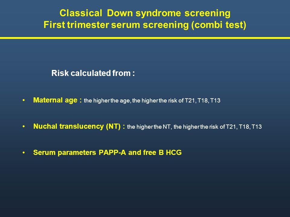 Classical Down syndrome screening First trimester serum screening (combi test) Risk calculated from : Maternal age : the higher the age, the higher th