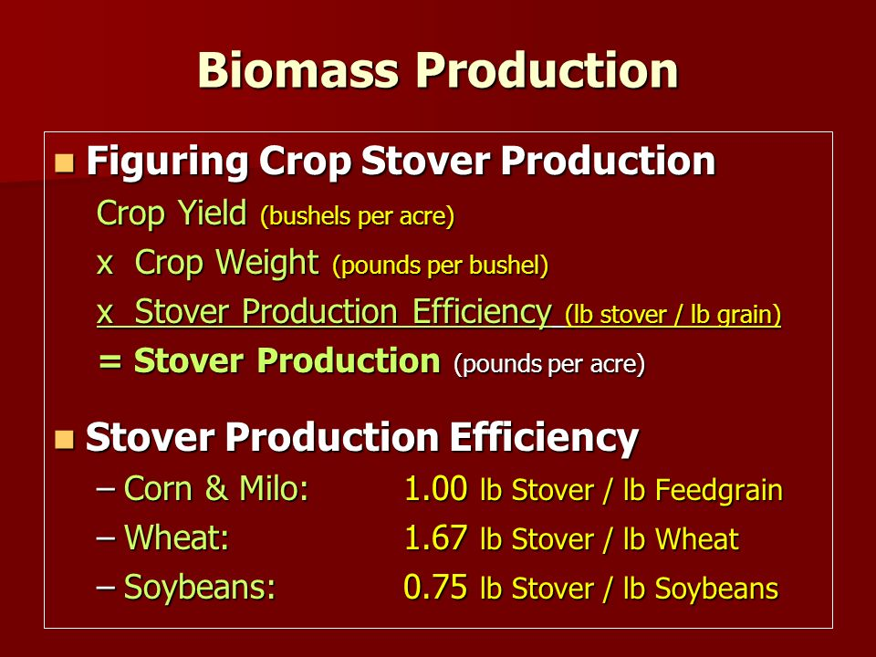 Biomass Production Figuring Crop Stover Production Figuring Crop Stover Production Crop Yield (bushels per acre) x Crop Weight (pounds per bushel) x Stover Production Efficiency (lb stover / lb grain) = Stover Production (pounds per acre) Stover Production Efficiency Stover Production Efficiency –Corn & Milo:1.00 lb Stover / lb Feedgrain –Wheat:1.67 lb Stover / lb Wheat –Soybeans:0.75 lb Stover / lb Soybeans