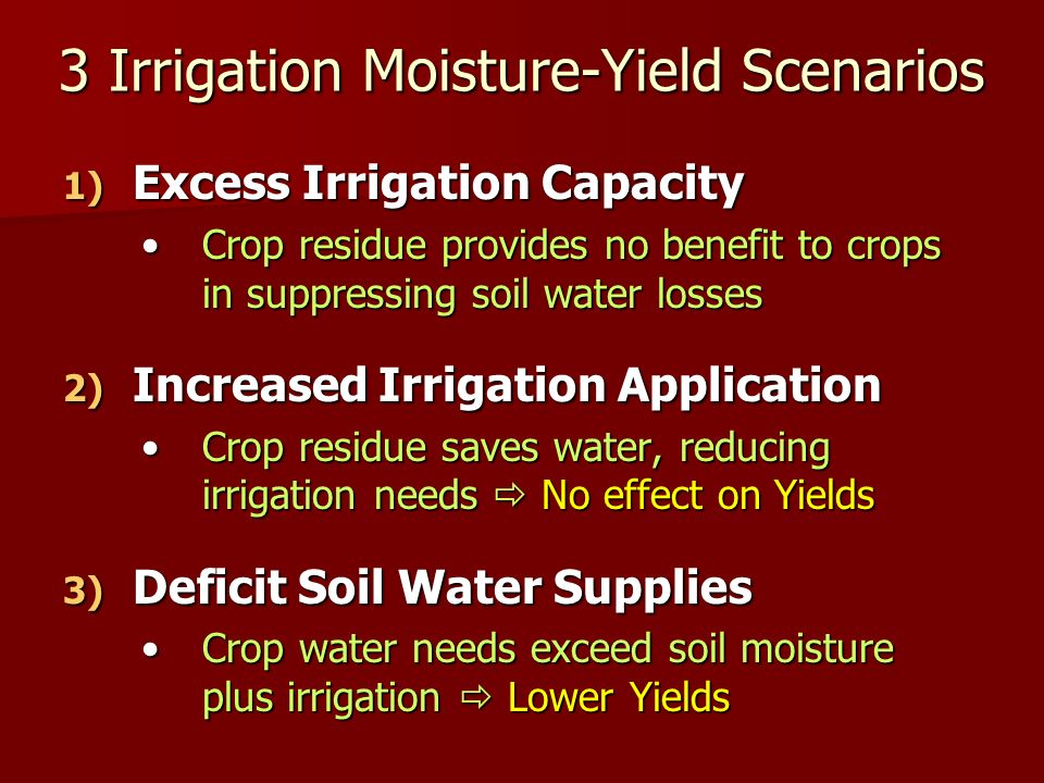 3 Irrigation Moisture-Yield Scenarios 1) Excess Irrigation Capacity Crop residue provides no benefit to crops in suppressing soil water lossesCrop residue provides no benefit to crops in suppressing soil water losses 2) Increased Irrigation Application Crop residue saves water, reducing irrigation needs No effect on YieldsCrop residue saves water, reducing irrigation needs No effect on Yields 3) Deficit Soil Water Supplies Crop water needs exceed soil moisture plus irrigation Lower YieldsCrop water needs exceed soil moisture plus irrigation Lower Yields