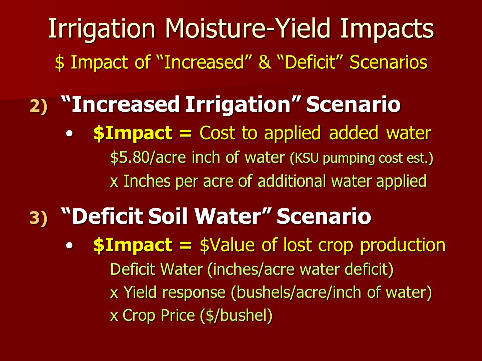 Irrigation Moisture-Yield Impacts $ Impact of Increased & Deficit Scenarios 2) Increased Irrigation Scenario $Impact = Cost to applied added water$Impact = Cost to applied added water $5.80/acre inch of water (KSU pumping cost est.) x Inches per acre of additional water applied 3) Deficit Soil Water Scenario $Impact = $Value of lost crop production$Impact = $Value of lost crop production Deficit Water (inches/acre water deficit) x Yield response (bushels/acre/inch of water) x Crop Price ($/bushel)
