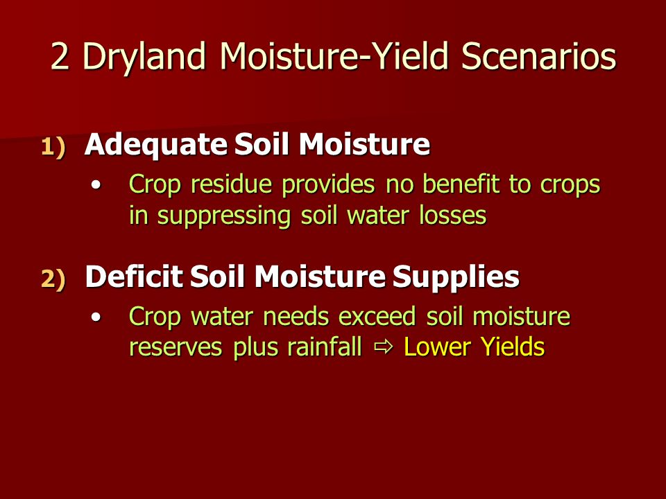 2 Dryland Moisture-Yield Scenarios 1) Adequate Soil Moisture Crop residue provides no benefit to crops in suppressing soil water lossesCrop residue provides no benefit to crops in suppressing soil water losses 2) Deficit Soil Moisture Supplies Crop water needs exceed soil moisture reserves plus rainfall Lower YieldsCrop water needs exceed soil moisture reserves plus rainfall Lower Yields