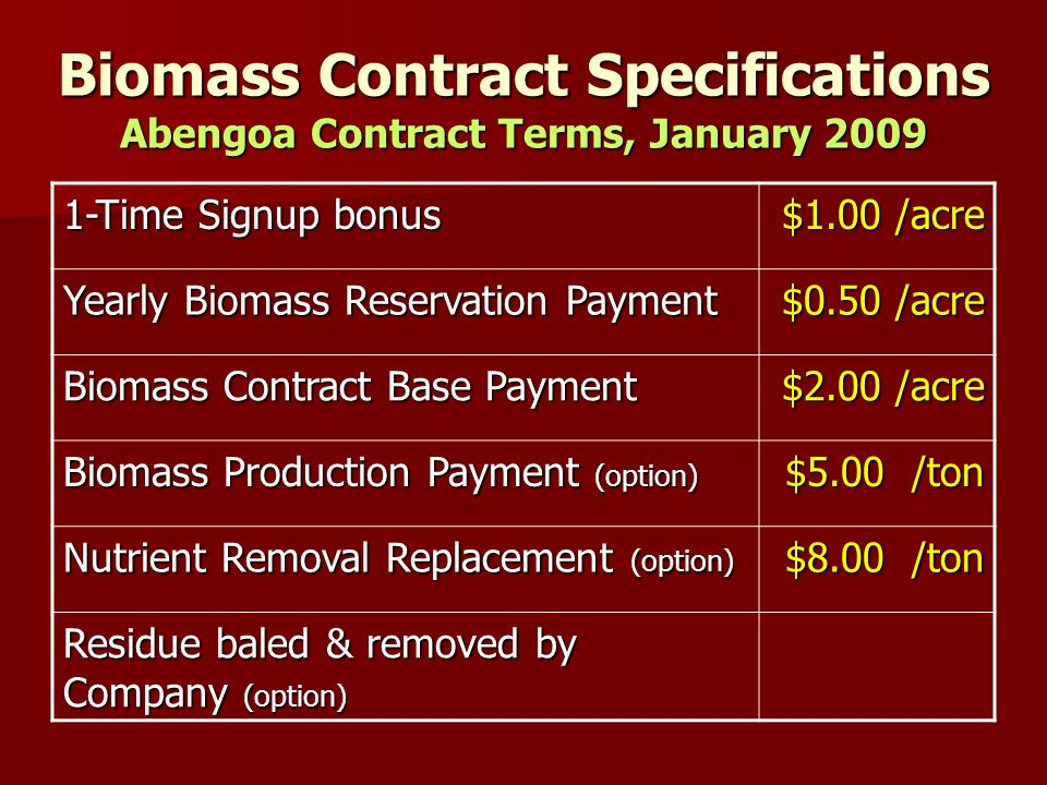 Biomass Contract Specifications Abengoa Contract Terms, January 2009 1-Time Signup bonus $1.00 /acre Yearly Biomass Reservation Payment $0.50 /acre Biomass Contract Base Payment $2.00 /acre Biomass Production Payment (option) $5.00 /ton Nutrient Removal Replacement (option) $8.00 /ton Residue baled & removed by Company (option)