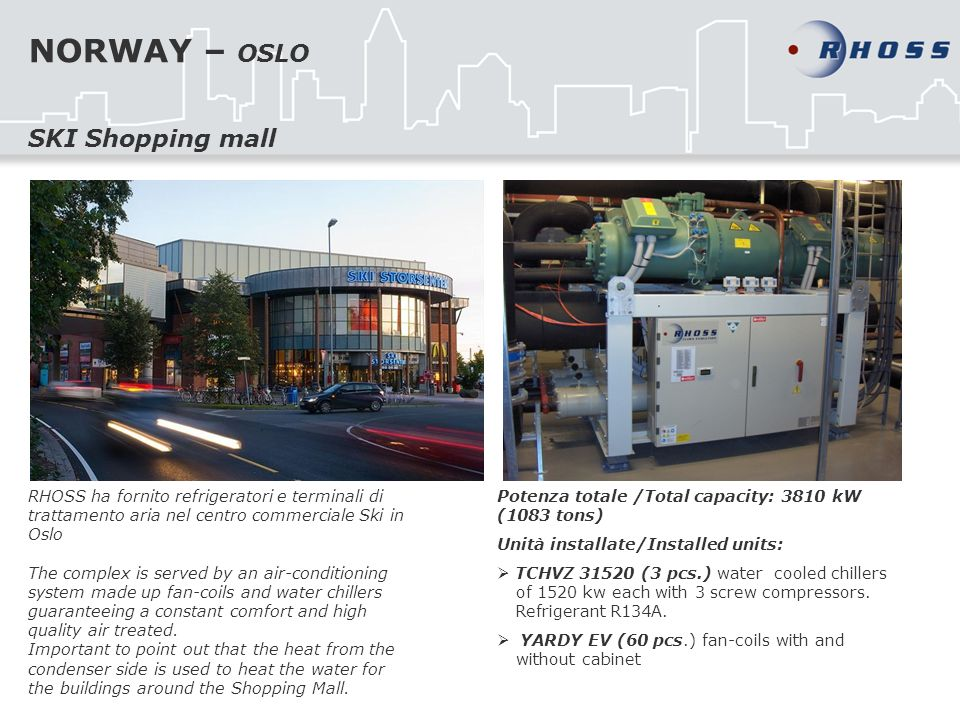 NORWAY – OSLO RHOSS ha fornito refrigeratori e terminali di trattamento aria nel centro commerciale Ski in Oslo The complex is served by an air-conditioning system made up fan-coils and water chillers guaranteeing a constant comfort and high quality air treated.