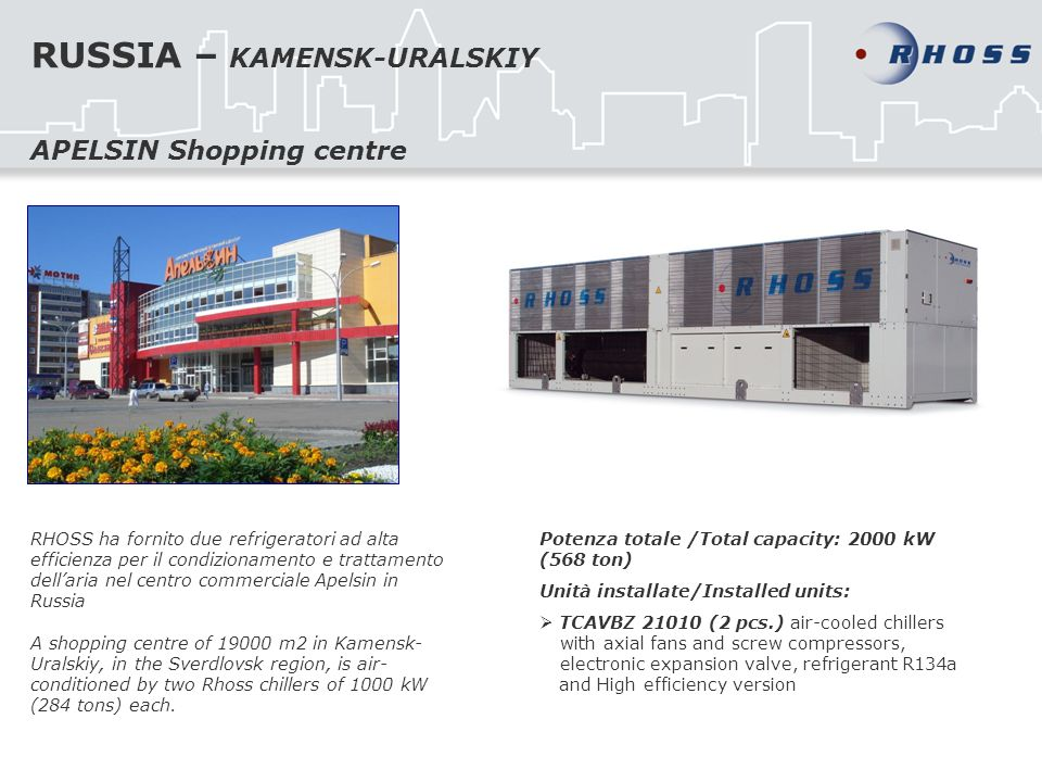 RUSSIA – KAMENSK-URALSKIY RHOSS ha fornito due refrigeratori ad alta efficienza per il condizionamento e trattamento dellaria nel centro commerciale Apelsin in Russia A shopping centre of m2 in Kamensk- Uralskiy, in the Sverdlovsk region, is air- conditioned by two Rhoss chillers of 1000 kW (284 tons) each.