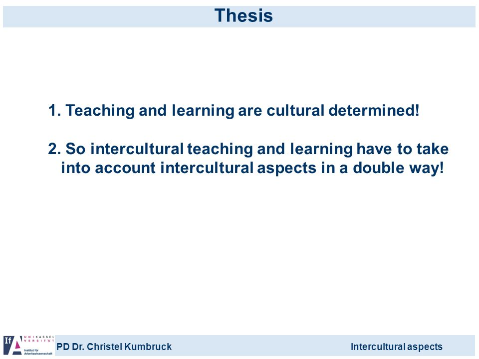 PD Dr. Christel KumbruckIntercultural aspects Thesis 1. Teaching and learning are cultural determined! 2. So intercultural teaching and learning have