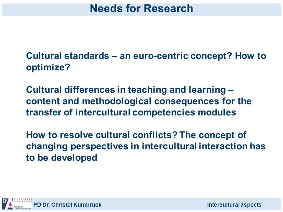 PD Dr. Christel KumbruckIntercultural aspects Needs for Research Cultural standards – an euro-centric concept? How to optimize? Cultural differences i