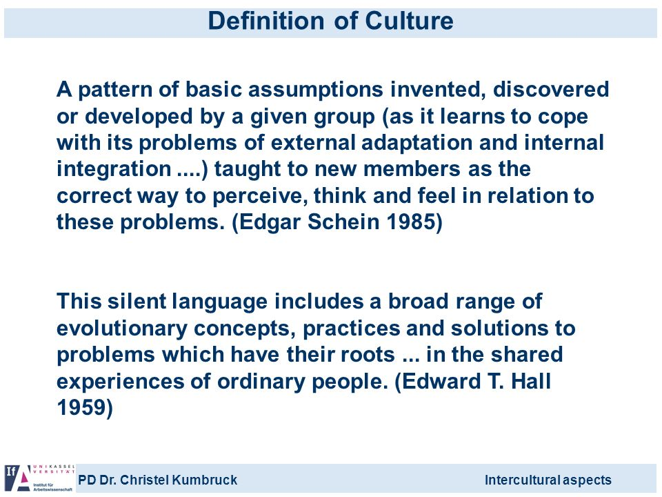 PD Dr. Christel KumbruckIntercultural aspects Definition of Culture A pattern of basic assumptions invented, discovered or developed by a given group