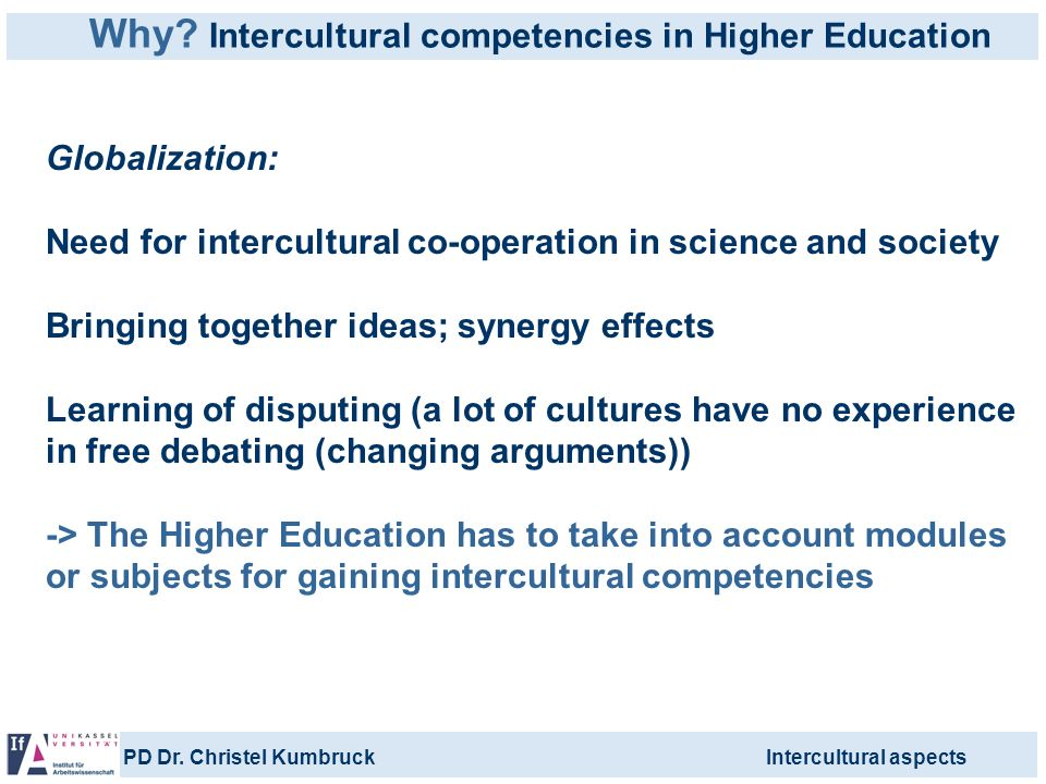PD Dr. Christel KumbruckIntercultural aspects Why? Intercultural competencies in Higher Education Globalization: Need for intercultural co-operation i