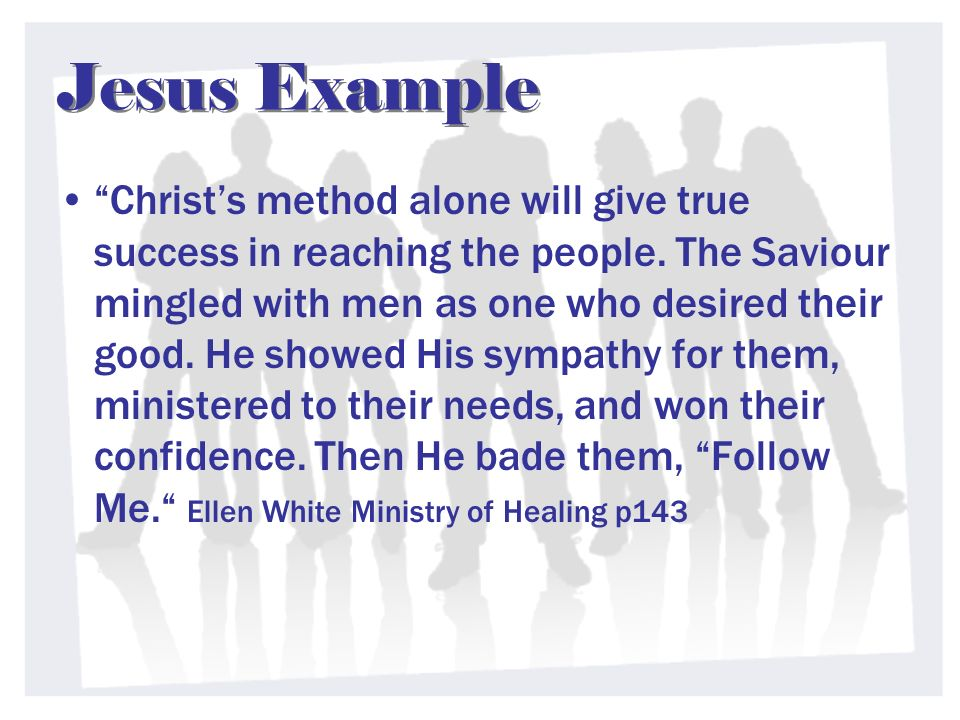Jesus Example Christs method alone will give true success in reaching the people. The Saviour mingled with men as one who desired their good. He showe