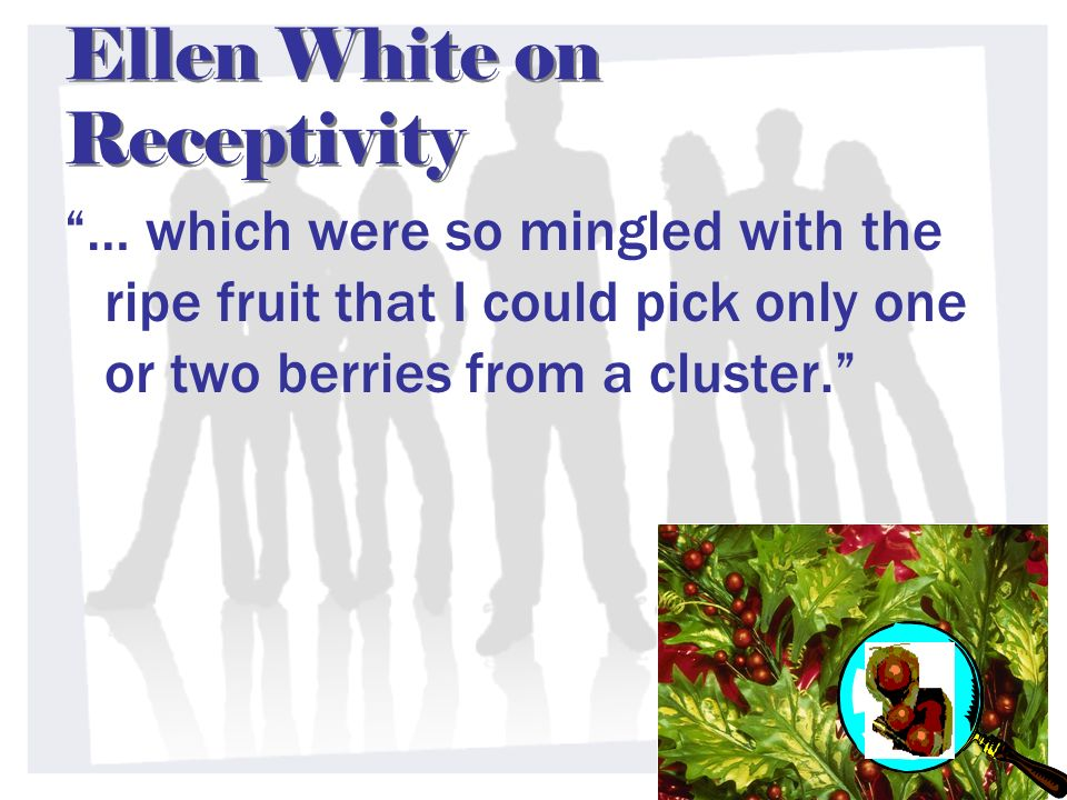 Ellen White on Receptivity … which were so mingled with the ripe fruit that I could pick only one or two berries from a cluster.