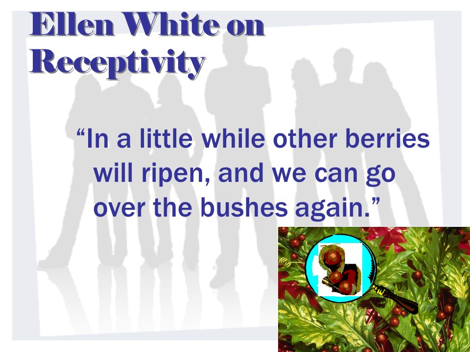Ellen White on Receptivity In a little while other berries will ripen, and we can go over the bushes again.