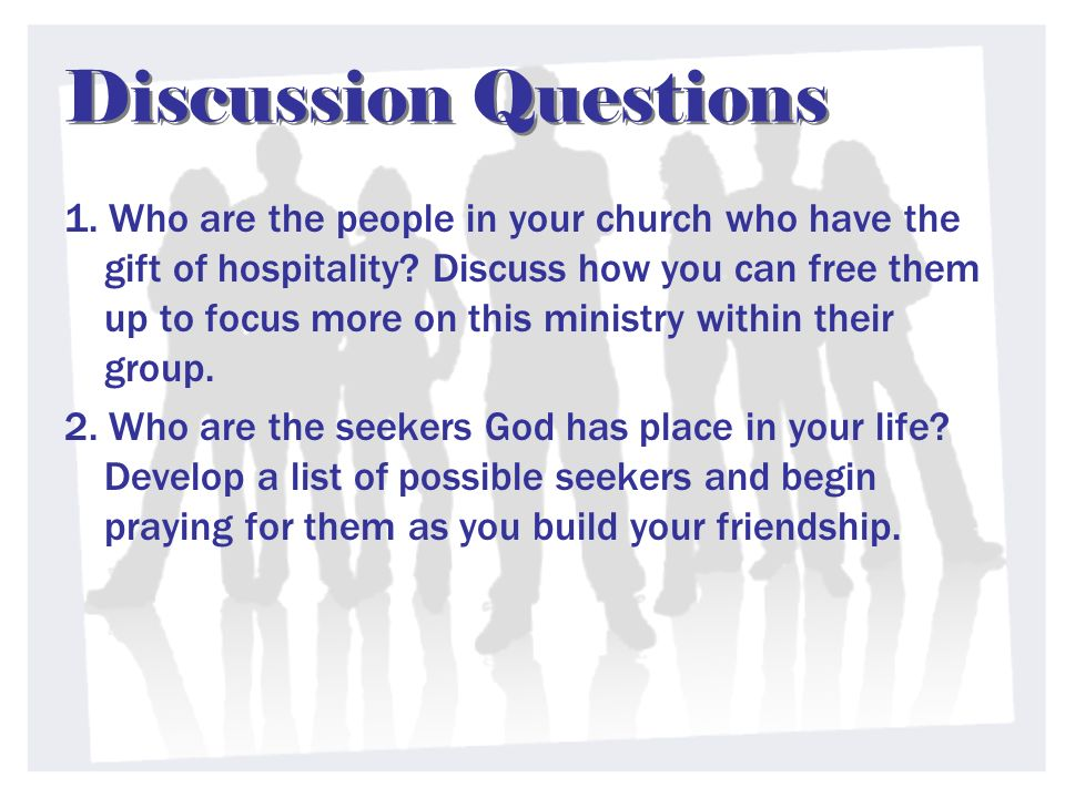 Discussion Questions 1. Who are the people in your church who have the gift of hospitality? Discuss how you can free them up to focus more on this min