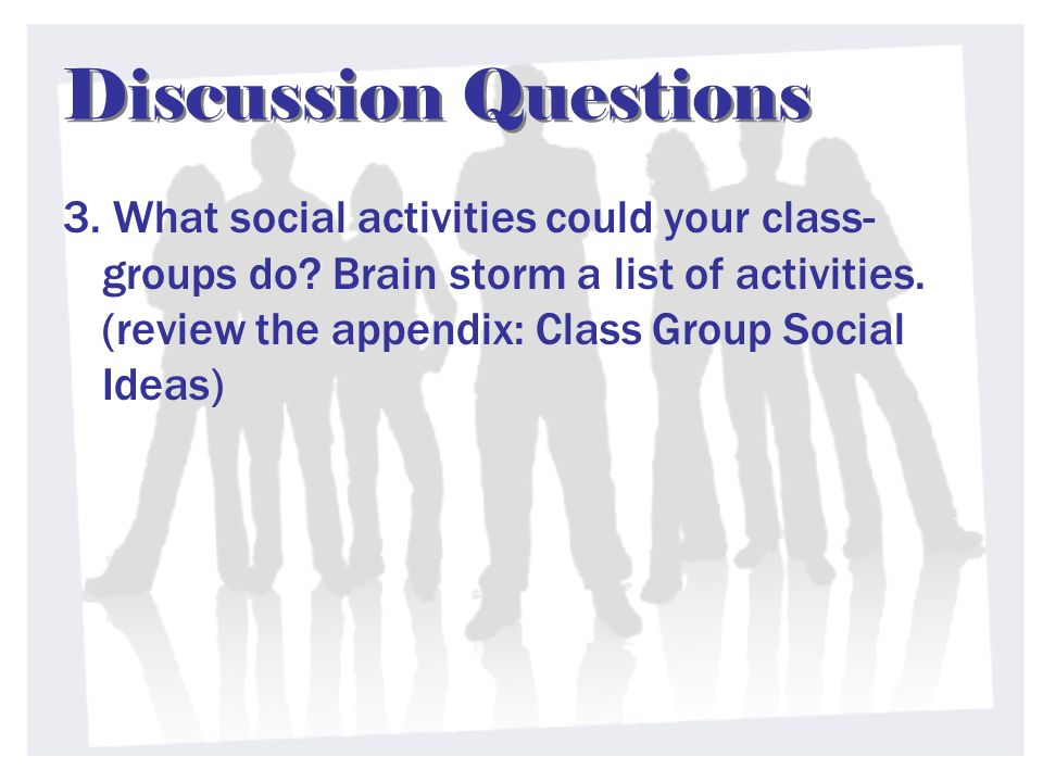 Discussion Questions 3. What social activities could your class- groups do? Brain storm a list of activities. (review the appendix: Class Group Social