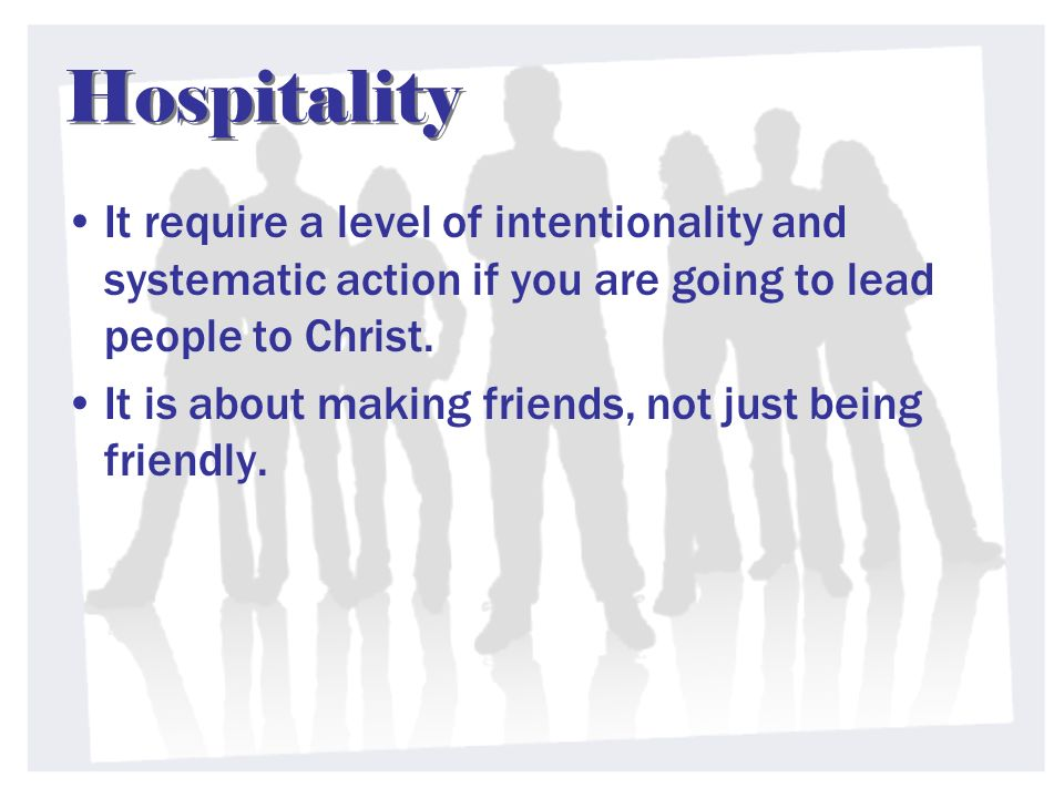 Hospitality It require a level of intentionality and systematic action if you are going to lead people to Christ. It is about making friends, not just