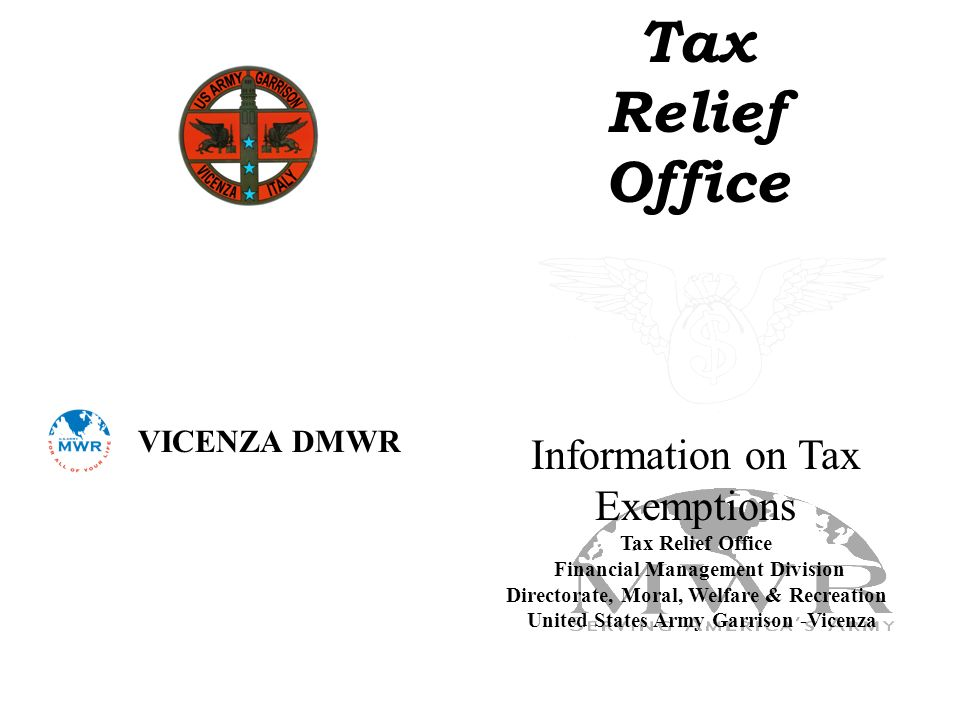 Tax Relief Office Information on Tax Exemptions Tax Relief Office Financial Management Division Directorate, Moral, Welfare & Recreation United States Army Garrison -Vicenza VICENZA DMWR