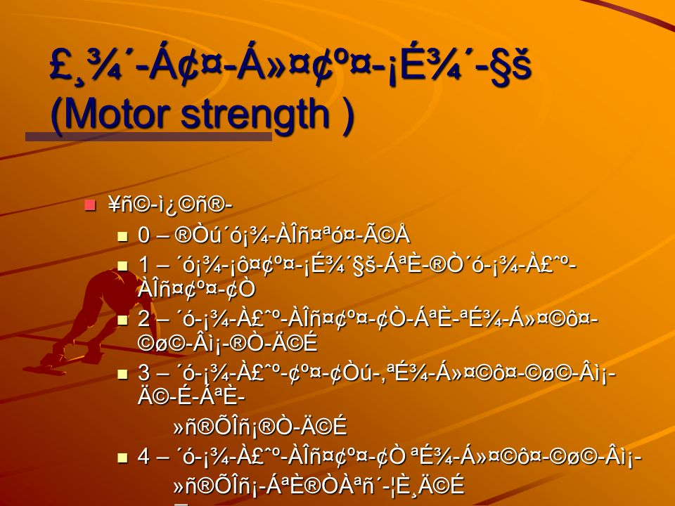 £¸¾´-Á¢¤-Á»¤¢º¤-¡É¾´-§š (Motor strength ) ¥ñ©-ì¿©ñ®- ¥ñ©-ì¿©ñ®- 0 – ®Òú´ó¡¾-ÀÎñ¤ªó¤-éŠ0 – ®Òú´ó¡¾-ÀÎñ¤ªó¤-éŠ1 – ´ó¡¾-¡ô¤¢º¤-¡É¾´§š-ÁªÈ-®Ò´ó-¡¾-À£ˆº- ÀÎñ¤¢º¤-¢Ò 1 – ´ó¡¾-¡ô¤¢º¤-¡É¾´§š-ÁªÈ-®Ò´ó-¡¾-À£ˆº- ÀÎñ¤¢º¤-¢Ò 2 – ´ó-¡¾-À£ˆº-ÀÎñ¤¢º¤-¢Ò-ÁªÈ-ªÉ¾-Á»¤©ô¤- ©ø©-Âì¡-®Ò-Ä©É 2 – ´ó-¡¾-À£ˆº-ÀÎñ¤¢º¤-¢Ò-ÁªÈ-ªÉ¾-Á»¤©ô¤- ©ø©-Âì¡-®Ò-Ä©É 3 – ´ó-¡¾-À£ˆº-¢º¤-¢Òú-,ªÉ¾-Á»¤©ô¤-©ø©-Âì¡- Ä©-É-ÁªÈ- 3 – ´ó-¡¾-À£ˆº-¢º¤-¢Òú-,ªÉ¾-Á»¤©ô¤-©ø©-Âì¡- Ä©-É-ÁªÈ- »ñ®ÕÎñ¡®Ò-Ä©É »ñ®ÕÎñ¡®Ò-Ä©É 4 – ´ó-¡¾-À£ˆº-ÀÎñ¤¢º¤-¢Ò ªÉ¾-Á»¤©ô¤-©ø©-Âì¡- 4 – ´ó-¡¾-À£ˆº-ÀÎñ¤¢º¤-¢Ò ªÉ¾-Á»¤©ô¤-©ø©-Âì¡- »ñ®ÕÎñ¡-ÁªÈ®ÒÀªñ´-¦È¸Ä©É »ñ®ÕÎñ¡-ÁªÈ®ÒÀªñ´-¦È¸Ä©É 5 – ¯ö¡¡½ªò 5 – ¯ö¡¡½ªò
