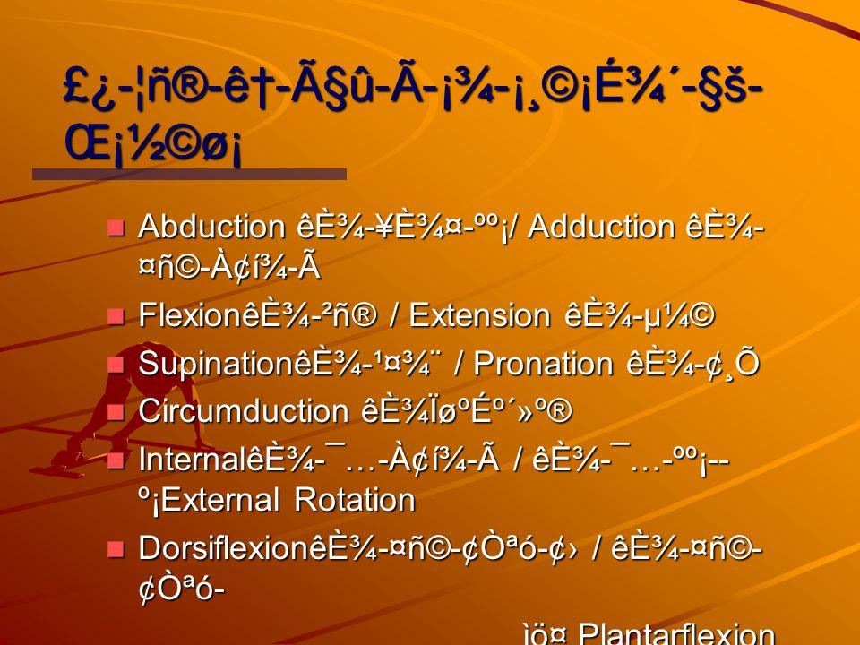 £¿-¦ñ®-ê-çû-í-¡¾-¡¸©¡É¾´-§š Œ¡½©ø¡ Abduction êȾ-¥È¾¤-ºº¡/ Adduction êȾ- ¤ñ©-À¢í¾-í Abduction êȾ-¥È¾¤-ºº¡/ Adduction êȾ- ¤ñ©-À¢í¾-í FlexionêȾ-²ñ® / Extension êȾ-µ¼© FlexionêȾ-²ñ® / Extension êȾ-µ¼© SupinationêȾ-¹¤¾¨ / Pronation êȾ-¢¸Õ SupinationêȾ-¹¤¾¨ / Pronation êȾ-¢¸Õ Circumduction êȾÏøºÉº´»º® Circumduction êȾÏøºÉº´»º® InternalêȾ-¯…-À¢í¾-í / êȾ-¯…-ºº¡- º¡External Rotation InternalêȾ-¯…-À¢í¾-í / êȾ-¯…-ºº¡- º¡External Rotation DorsiflexionêȾ-¤ñ©-¢Òªó-¢ / êȾ-¤ñ©- ¢Òªó- DorsiflexionêȾ-¤ñ©-¢Òªó-¢ / êȾ-¤ñ©- ¢Òªó- ìö¤ Plantarflexion ìö¤ Plantarflexion