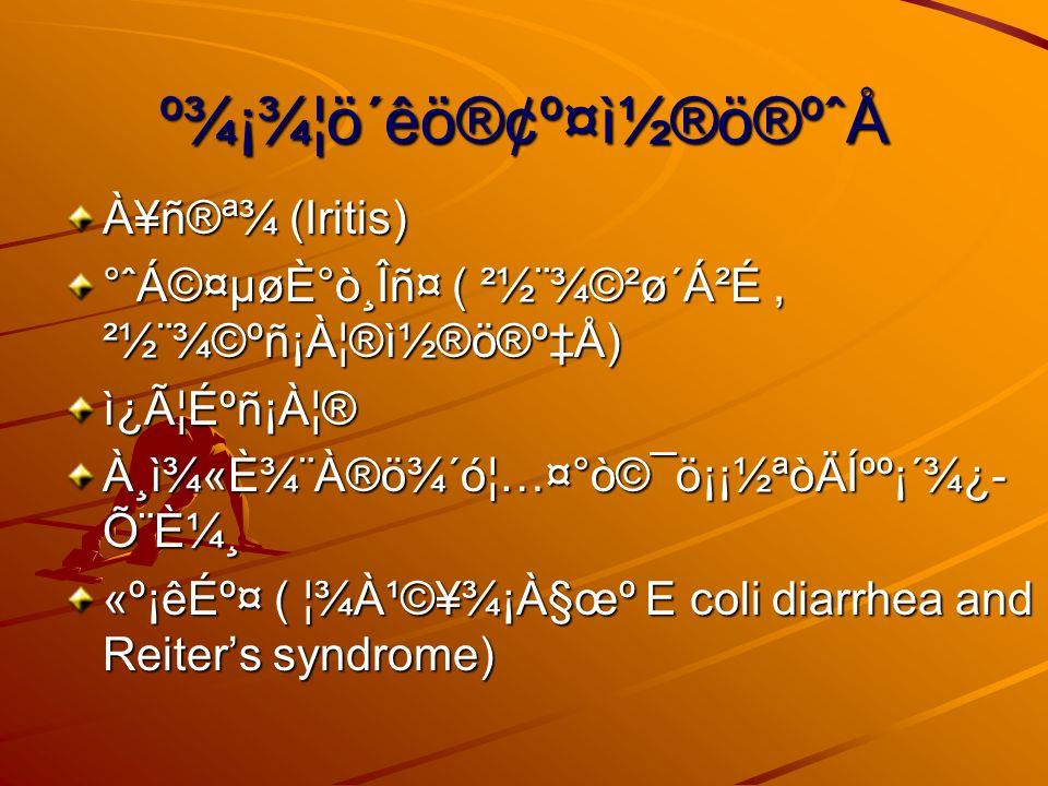 º¾¡¾¦ö´êö®¢º¤ì½®ö®ºˆÅ À¥ñ®ª¾ (Iritis) °ˆÁ©¤µøÈ°ò¸Îñ¤ ( ²½¨¾©²ø´Á²É, ²½¨¾©ºñ¡À¦®ì½®ö®ºÅ) ì¿Ã¦Éºñ¡À¦® À¸ì¾«È¾¨À®ö¾´ó¦…¤°ò©¯ö¡¡½ªòÄͺº¡´¾¿ ըȼ¸ «º¡êɺ¤ ( ¦¾À¹©¥¾¡À§œº E coli diarrhea and Reiters syndrome)