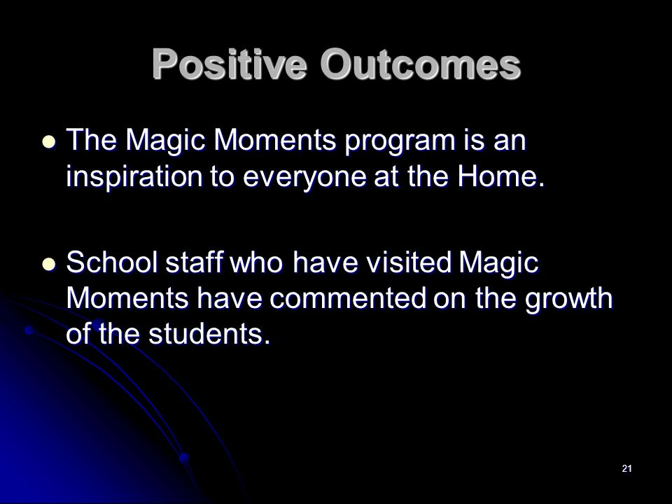 21 Positive Outcomes The Magic Moments program is an inspiration to everyone at the Home. The Magic Moments program is an inspiration to everyone at t