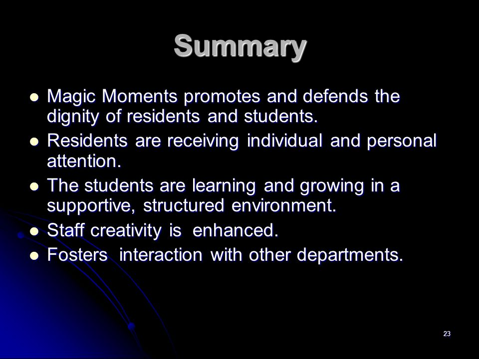 23 Summary Magic Moments promotes and defends the dignity of residents and students. Magic Moments promotes and defends the dignity of residents and s