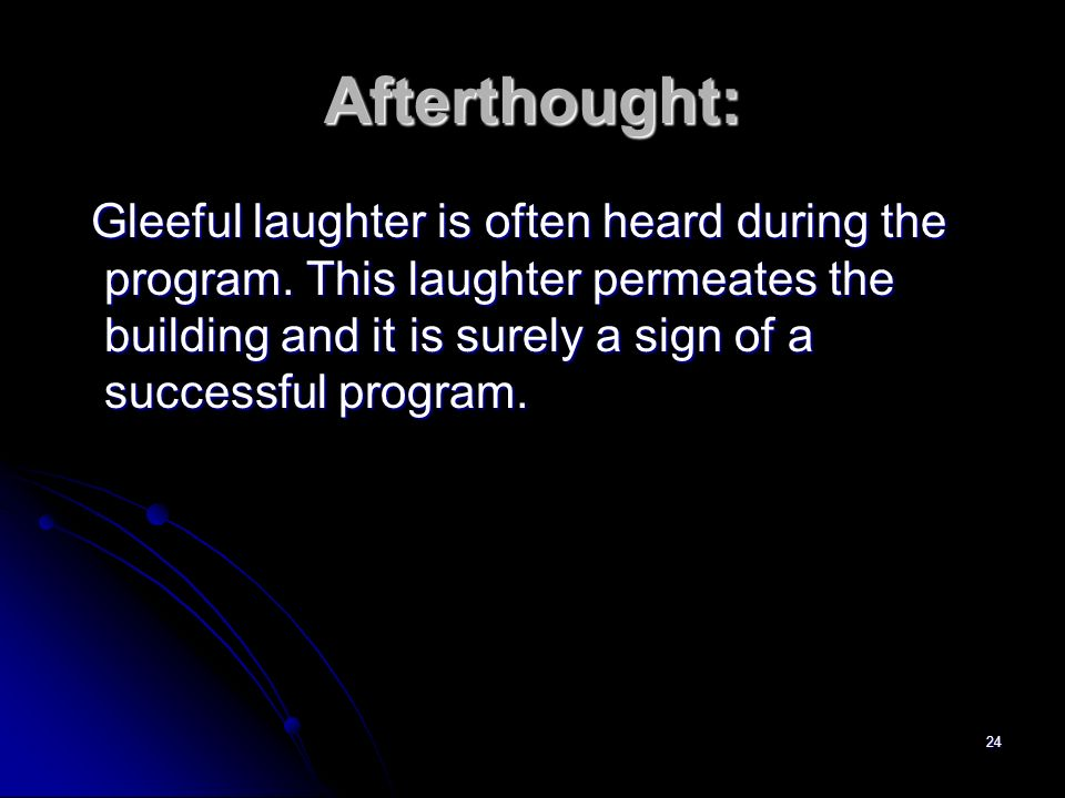 24 Afterthought: Gleeful laughter is often heard during the program. This laughter permeates the building and it is surely a sign of a successful prog