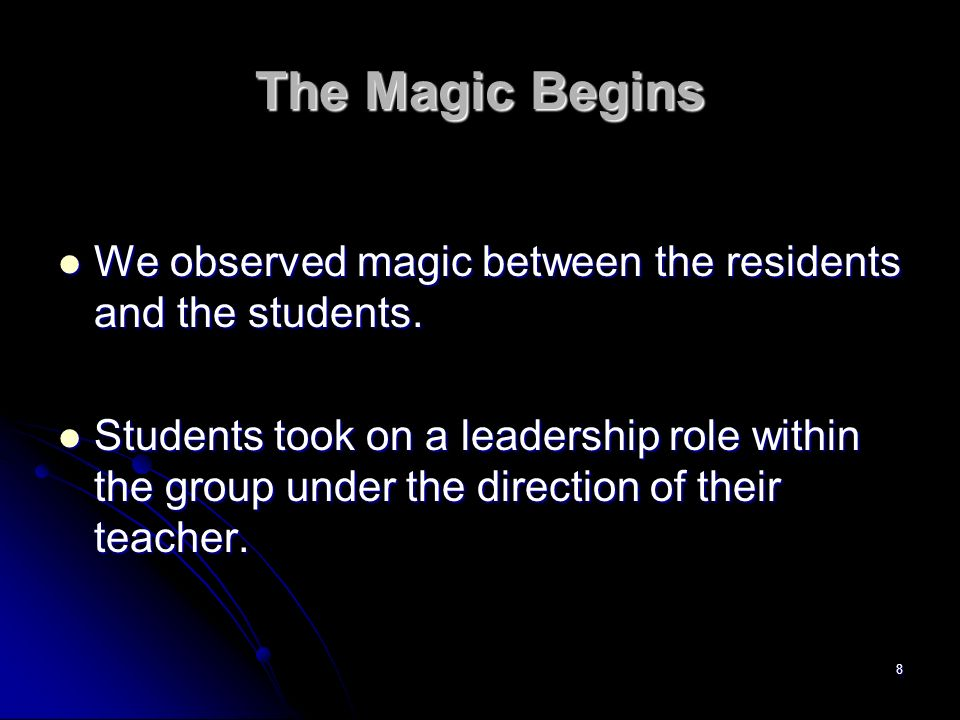 8 The Magic Begins We observed magic between the residents and the students. Students took on a leadership role within the group under the direction o