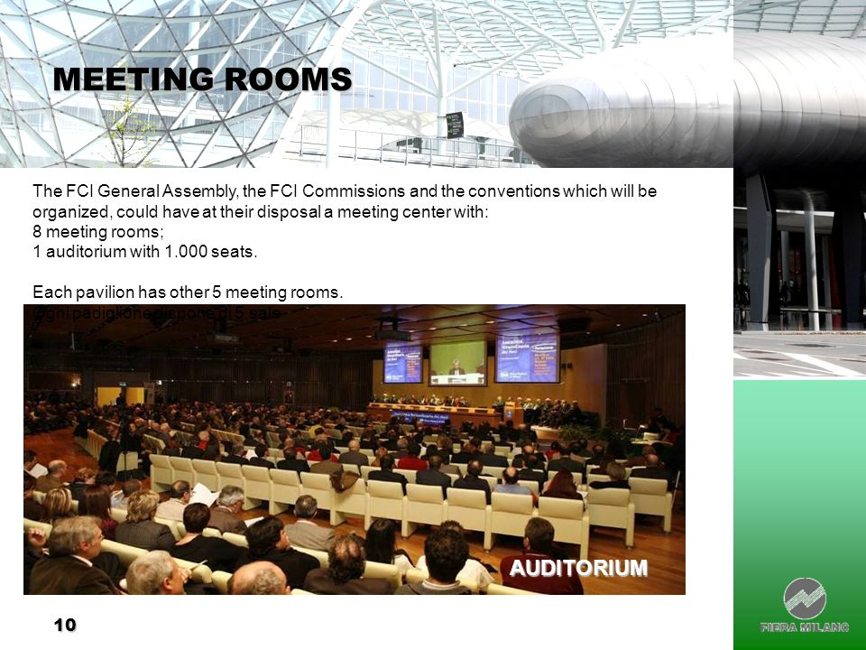 10 MEETING ROOMS The FCI General Assembly, the FCI Commissions and the conventions which will be organized, could have at their disposal a meeting center with: 8 meeting rooms; 1 auditorium with 1.000 seats.