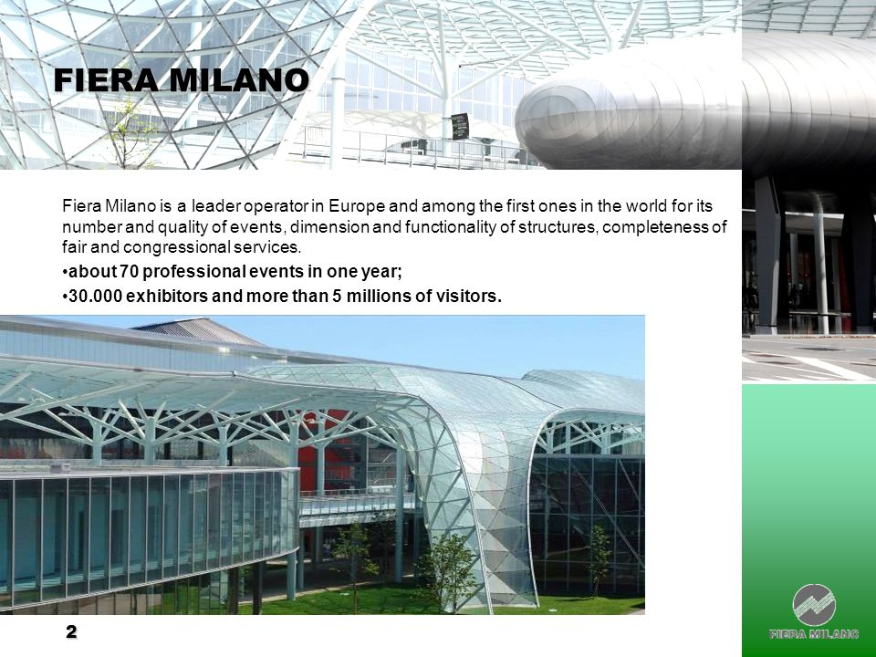 2 FIERA MILANO Fiera Milano is a leader operator in Europe and among the first ones in the world for its number and quality of events, dimension and functionality of structures, completeness of fair and congressional services.
