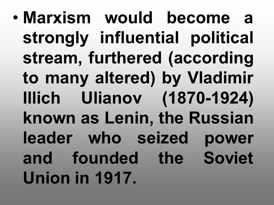 Marxism would become a strongly influential political stream, furthered (according to many altered) by Vladimir Illich Ulianov (1870-1924) known as Le
