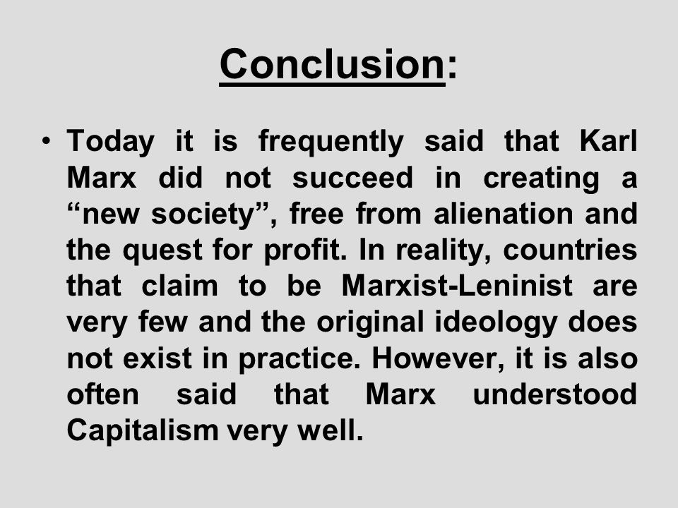 Conclusion: Today it is frequently said that Karl Marx did not succeed in creating a new society, free from alienation and the quest for profit. In re