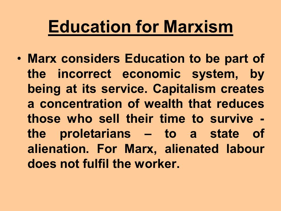 Education for Marxism Marx considers Education to be part of the incorrect economic system, by being at its service. Capitalism creates a concentratio