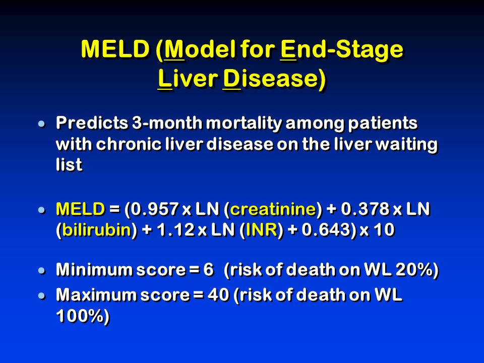 Predicts 3-month mortality among patients with chronic liver disease on the liver waiting list MELD = (0.957 x LN (creatinine) + 0.378 x LN (bilirubin