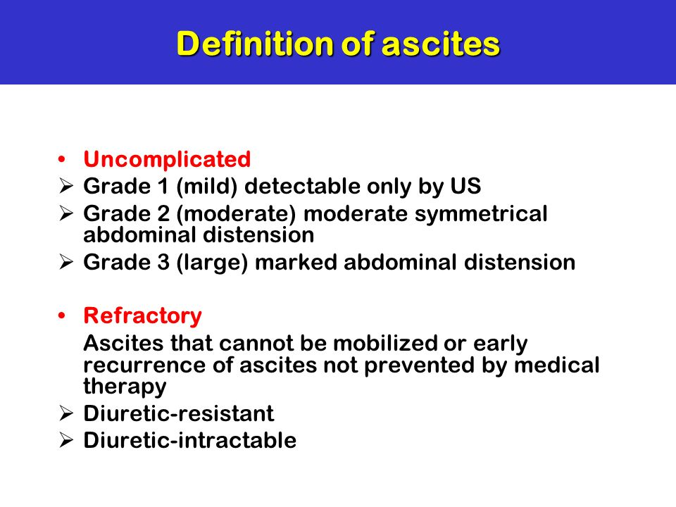 Definition of ascites Uncomplicated Grade 1 (mild) detectable only by US Grade 2 (moderate) moderate symmetrical abdominal distension Grade 3 (large)