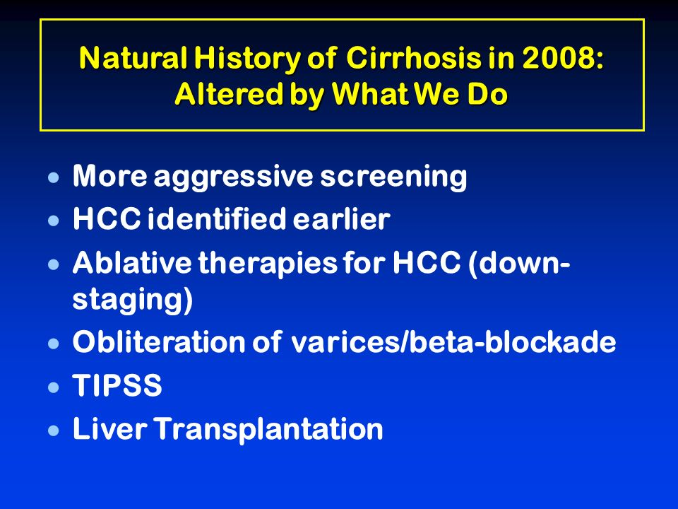Natural History of Cirrhosis in 2008: Altered by What We Do More aggressive screening HCC identified earlier Ablative therapies for HCC (down- staging