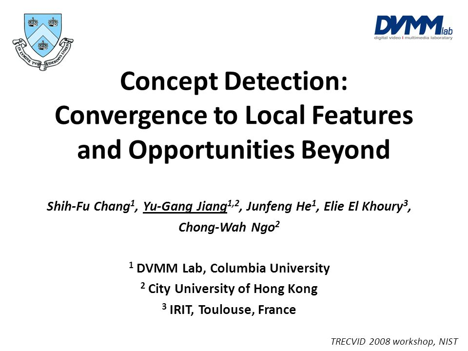 Concept Detection: Convergence to Local Features and Opportunities Beyond Shih-Fu Chang 1, Yu-Gang Jiang 1,2, Junfeng He 1, Elie El Khoury 3, Chong-Wa
