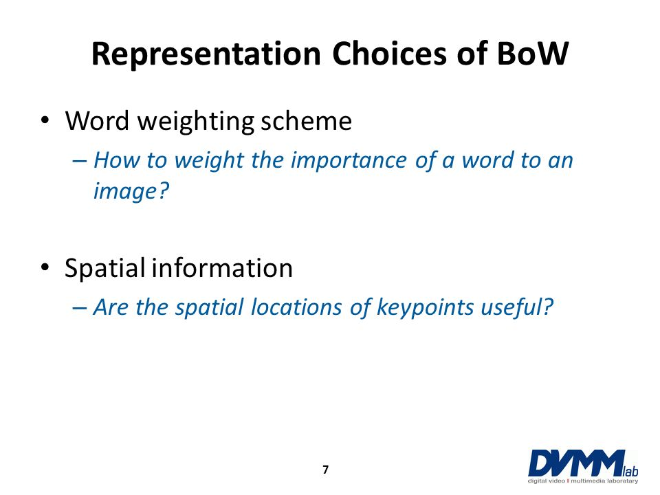 Representation Choices of BoW Word weighting scheme – How to weight the importance of a word to an image? Spatial information – Are the spatial locati