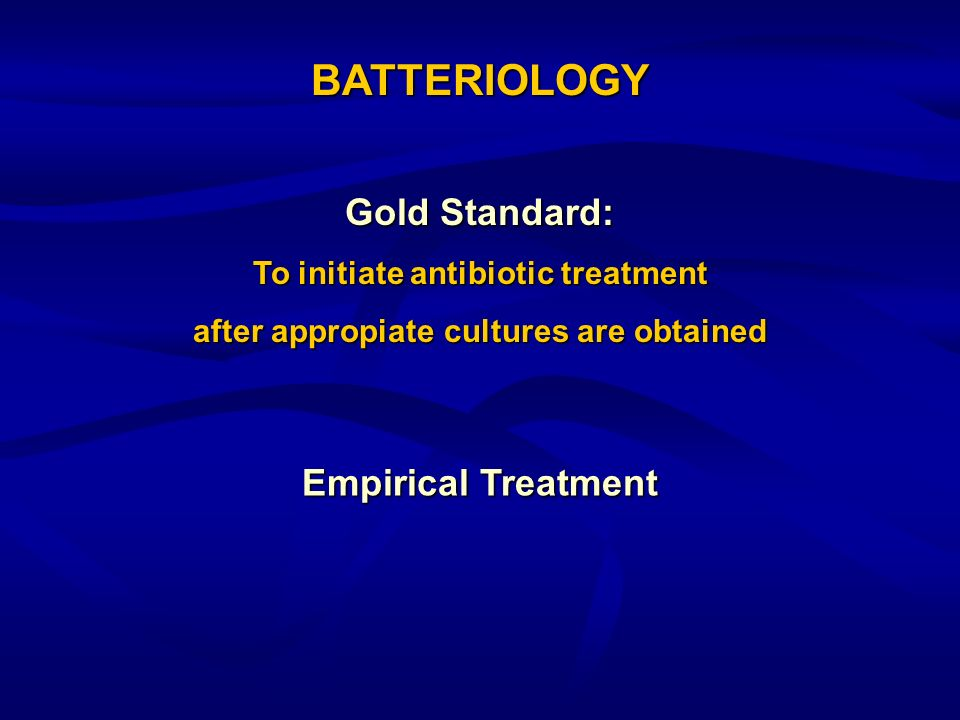 Gold Standard: To initiate antibiotic treatment after appropiate cultures are obtained BATTERIOLOGY Empirical Treatment