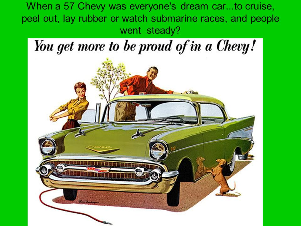 When a 57 Chevy was everyone's dream car...to cruise, peel out, lay rubber or watch submarine races, and people went steady?